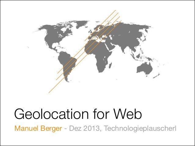 Geolocation for Web Manuel Berger - Dez 2013, Technologieplauscherl