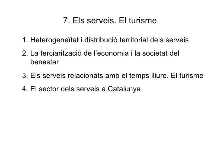 7. Els serveis. El turisme <ul><li>Heterogeneïtat i distribució territorial dels serveis </li></ul><ul><li>La terciaritzac...