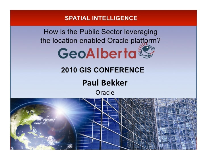 SPATIAL INTELLIGENCE   How is the Public Sector leveraging the location enabled Oracle platform?          2010 GIS CONFERE...