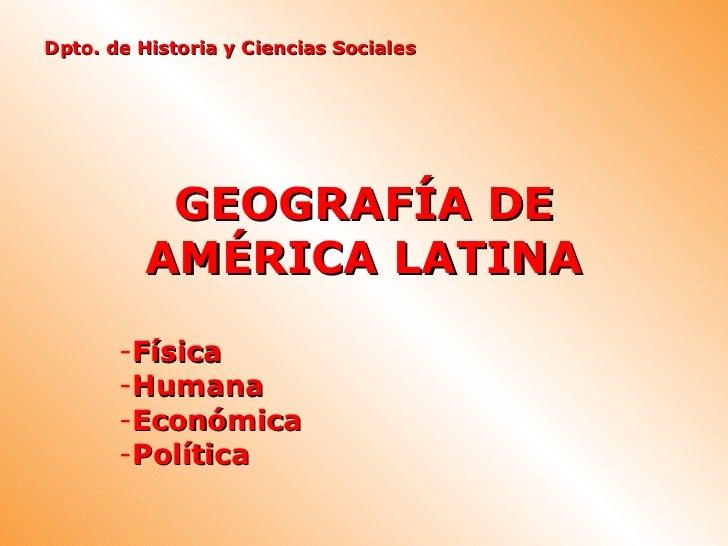 Dpto. de Historia y Ciencias Sociales          GEOGRAFÍA DE         AMÉRICA LATINA       -Física       -Humana       -Econ...