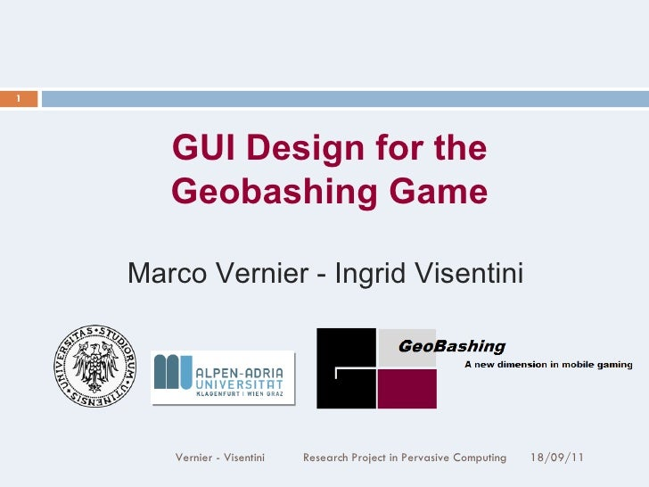 18/09/11 Vernier - Visentini  Research Project in Pervasive Computing GUI Design for the Geobashing Game Marco Vernier - I...