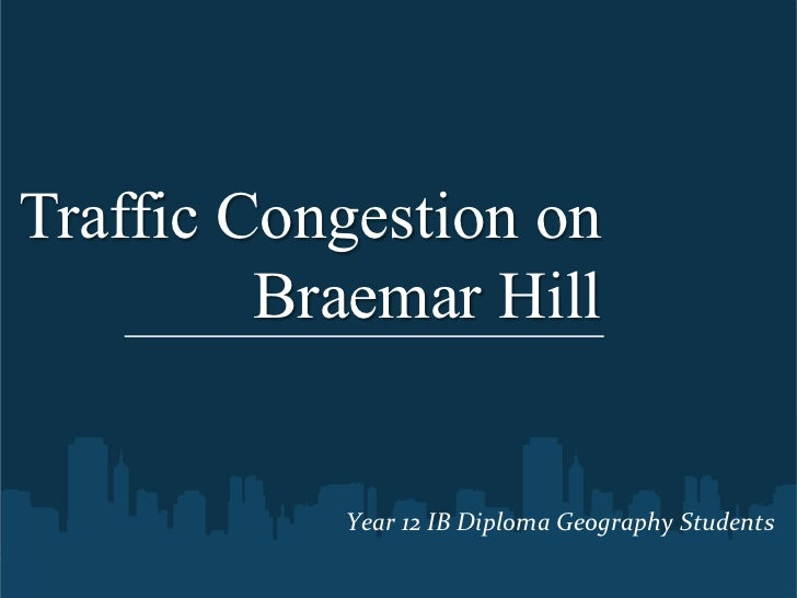 Traffic Congestion on         Braemar Hill           Year	  12	  IB	  Diploma	  Geography	  Students