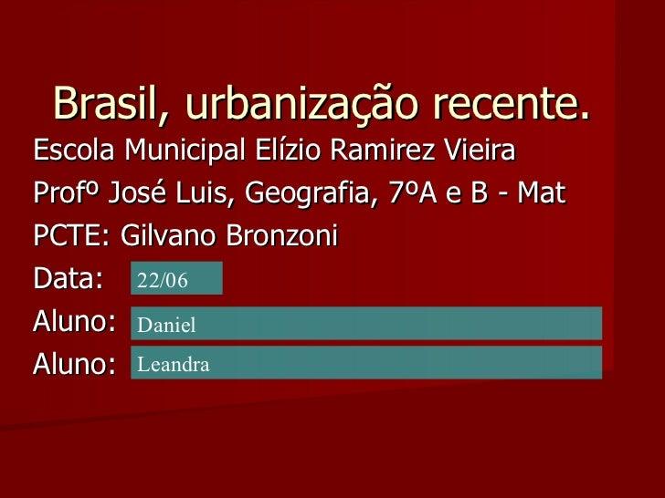Brasil, urbanização recente. Escola Municipal Elízio Ramirez Vieira Profº José Luis, Geografia, 7ºA e B - Mat  PCTE: Gilva...