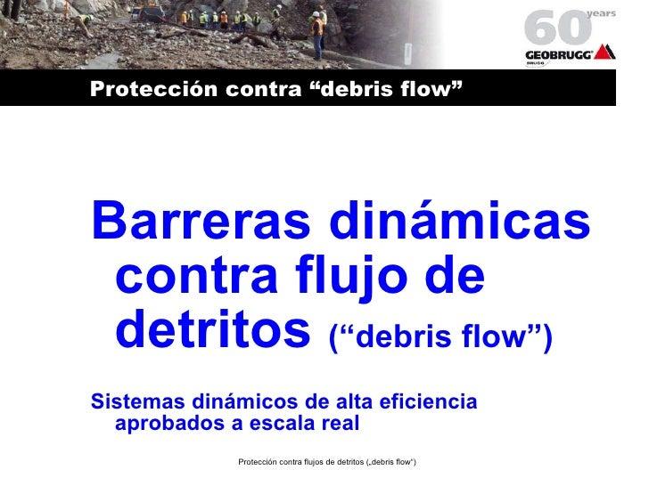 """Protección contra """"debris flow"""" <ul><li>Barreras dinámicas contra flujo de detritos  (""""debris flow"""") </li></ul><ul><li>Sis..."""
