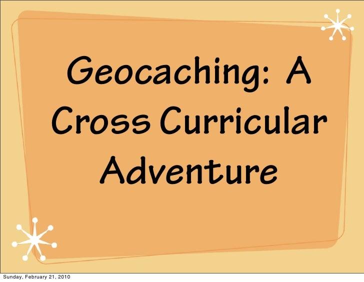 Geocaching: A                  Cross Curricular                     Adventure  Sunday, February 21, 2010