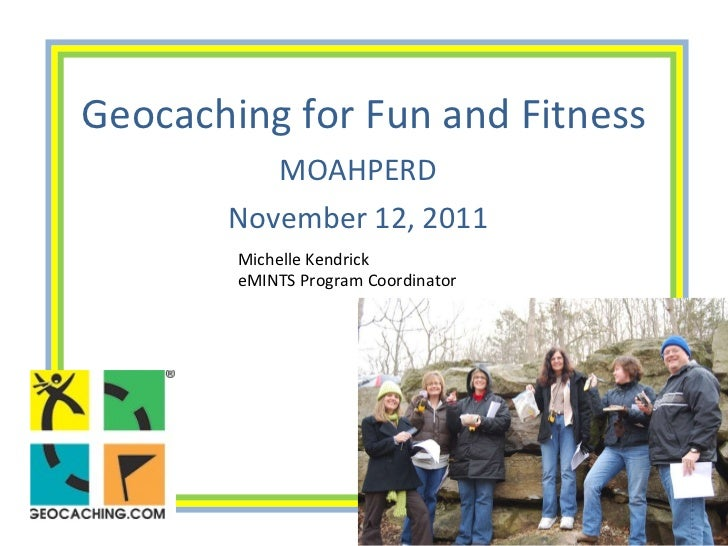 Geocaching for Fun and Fitness MOAHPERD November 12, 2011 Michelle Kendrick eMINTS Program Coordinator