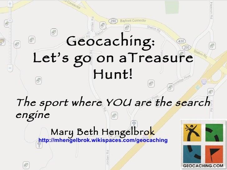 Geocaching:  Let's go on aTreasure Hunt! Mary Beth Hengelbrok http://mhengelbrok.wikispaces.com/geocaching The sport where...
