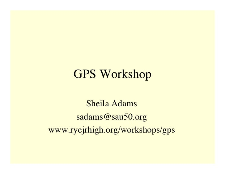 GPS Workshop           Sheila Adams       sadams@sau50.org www.ryejrhigh.org/workshops/gps