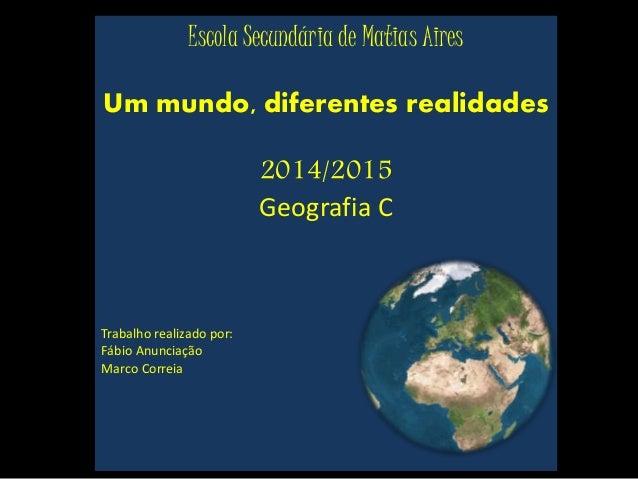Escola Secundária de Matias Aires Um mundo, diferentes realidades 2014/2015 Geografia C Trabalho realizado por: Fábio Anun...