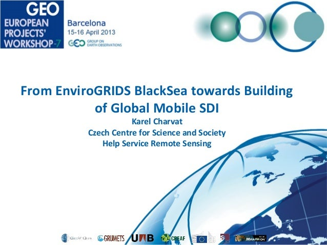 From EnviroGRIDS BlackSea towards Buildingof Global Mobile SDIKarel CharvatCzech Centre for Science and SocietyHelp Servic...