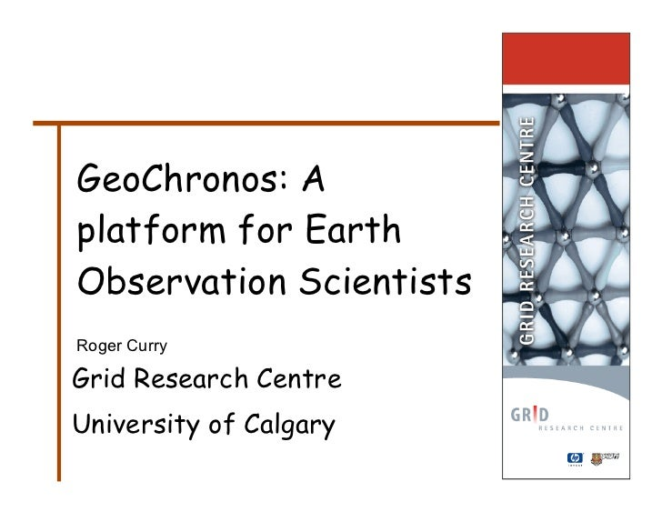 GeoChronos: A platform for Earth Observation Scientists Roger Curry  Grid Research Centre University of Calgary