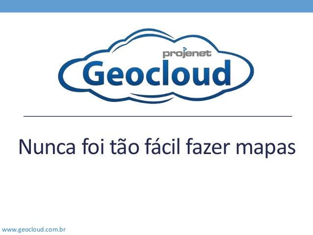 www.geocloud.com.br Nunca foi tão fácil fazer mapas