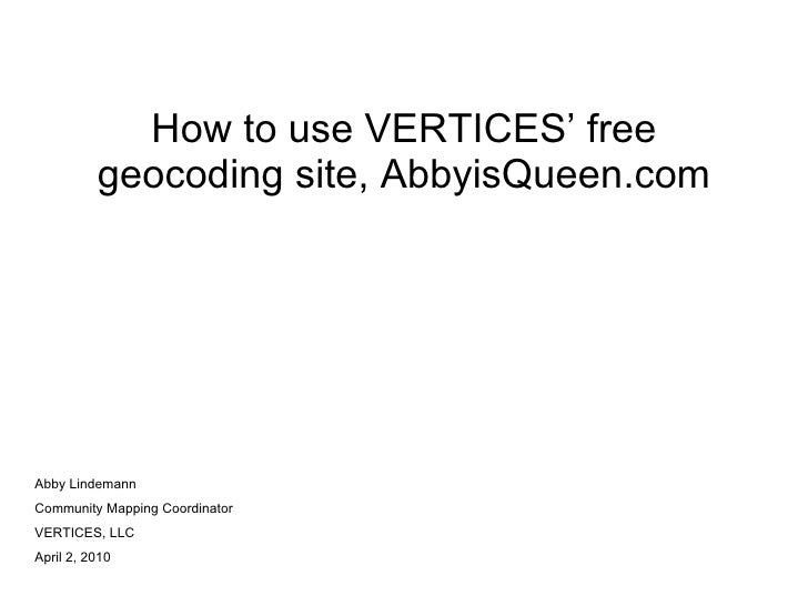 How to use VERTICES' free geocoding site, AbbyisQueen.com Abby Lindemann Community Mapping Coordinator VERTICES, LLC April...