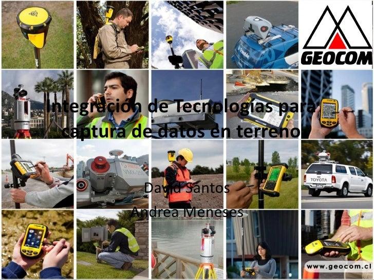 Integración de Tecnologías para  captura de datos en terreno          David Santos         Andrea Meneses
