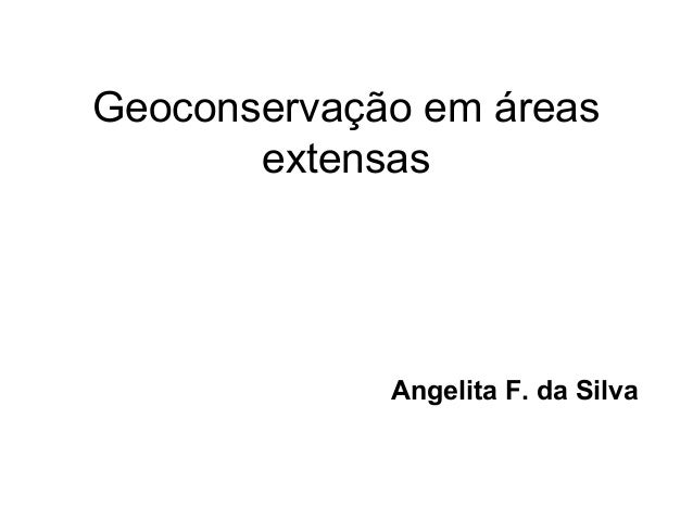 Geoconservação em áreas extensas  Angelita F. da Silva
