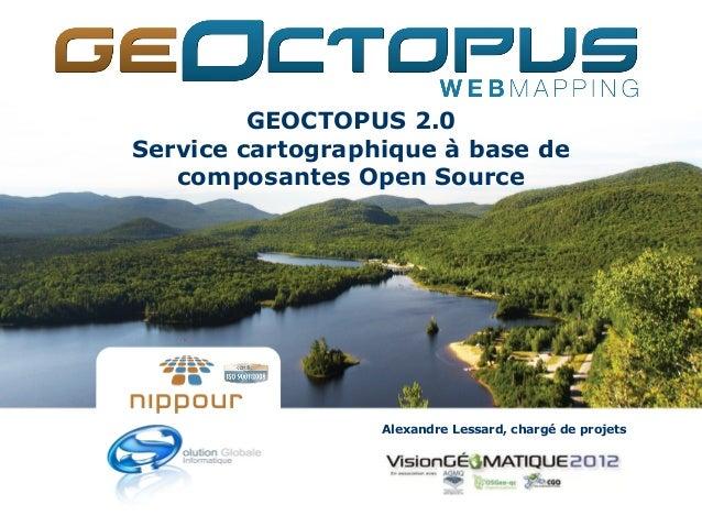 GEOCTOPUS 2.0Service cartographique à base de   composantes Open Source                  Alexandre Lessard, chargé de proj...