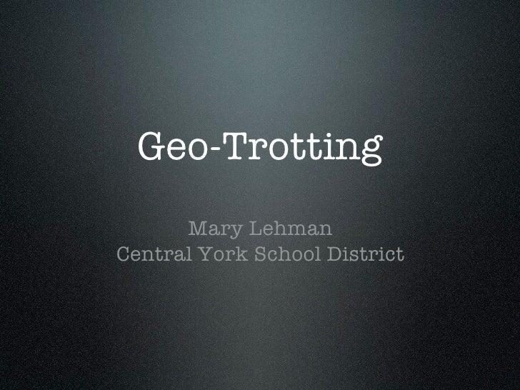 Geo-Trotting       Mary Lehman Central York School District