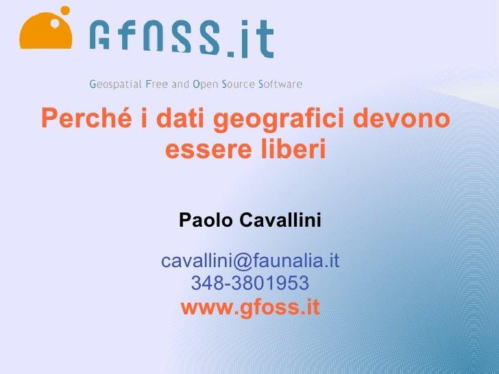 Perché i dati geografici devono           essere liberi             Paolo Cavallini           cavallini@faunalia.it       ...