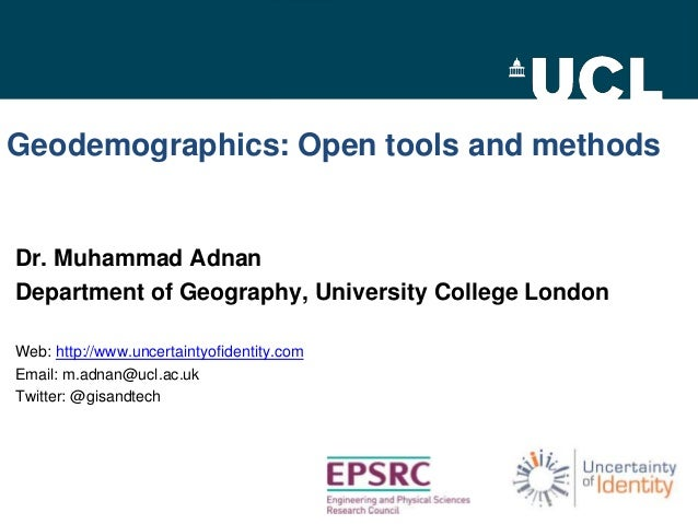 Geodemographics: Open tools and methods  Dr. Muhammad Adnan Department of Geography, University College London Web: http:/...