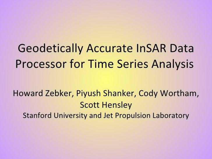 Geodetically Accurate InSAR Data Processor for Time Series Analysis  Howard Zebker, Piyush Shanker, Cody Wortham, Scott He...