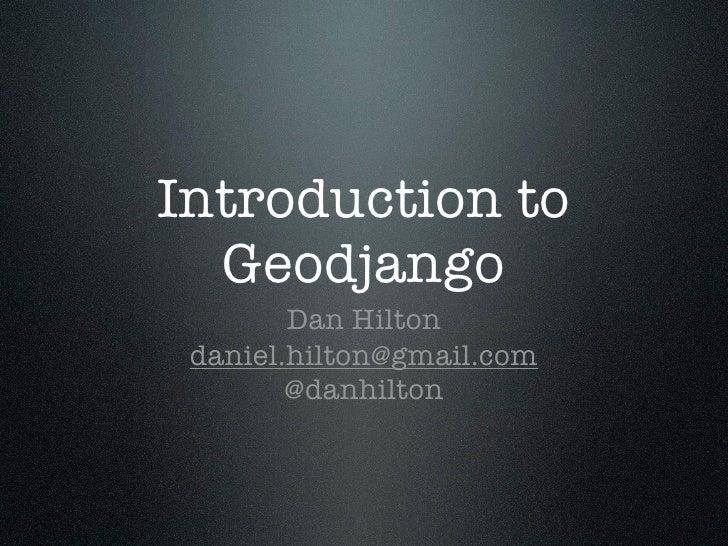 Introduction to   Geodjango         Dan Hilton  daniel.hilton@gmail.com         @danhilton