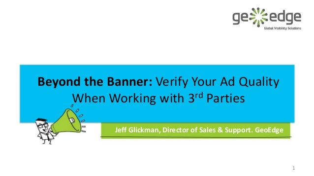 Beyond the Banner: Verify Your Ad Quality When Working with 3rd Parties Jeff Glickman, Director of Sales & Support. GeoEdg...