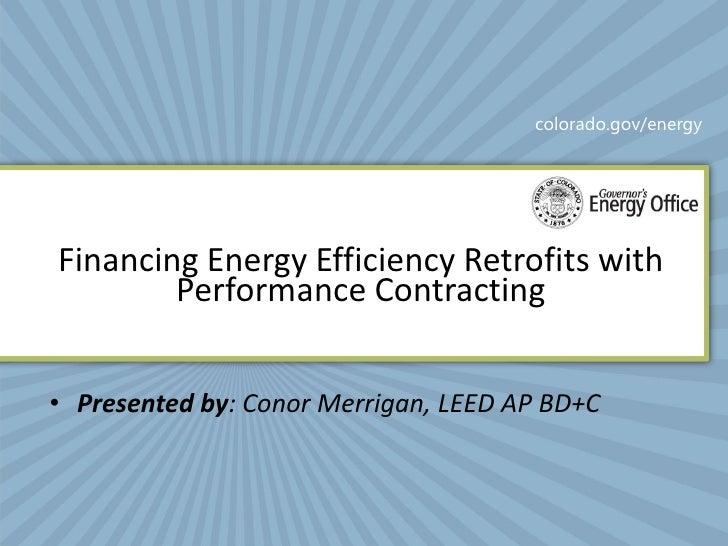 colorado.gov/energyFinancing Energy Efficiency Retrofits with        Performance Contracting• Presented by: Conor Merrigan...