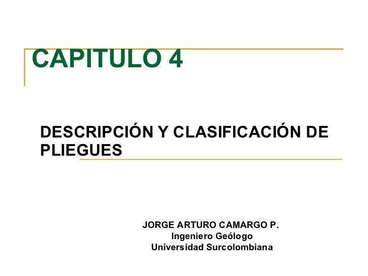CAPITULO 4 DESCRIPCIÓN Y CLASIFICACIÓN DE PLIEGUES JORGE ARTURO CAMARGO P.  Ingeniero Geólogo Universidad Surcolombiana