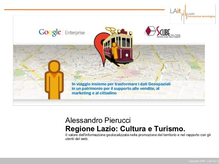 Copyright 2007 - LAit S.p.A. Alessandro Pierucci Regione Lazio: Cultura e Turismo. Il valore dell'informazione geolocalizz...