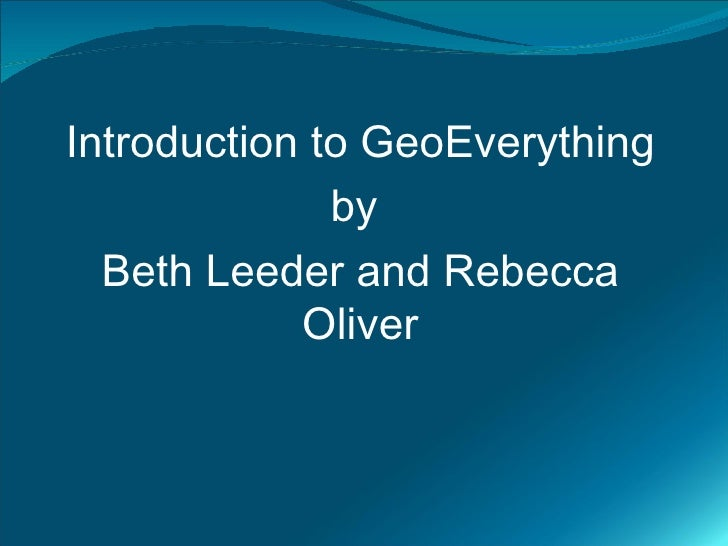 Introduction to GeoEverything               by   Beth Leeder and Rebecca             Oliver