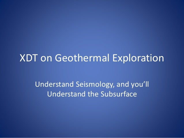 XDT on Geothermal Exploration Understand Seismology, and you'll Understand the Subsurface