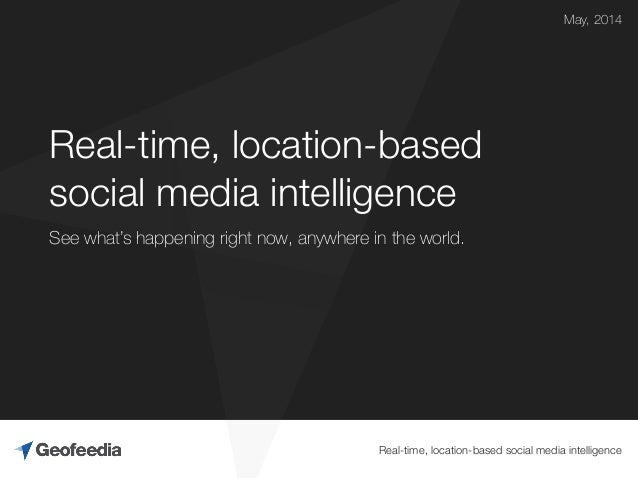 Real-time, location-based social media intelligence Real-time, location-based social media intelligence May, 2014 See what...