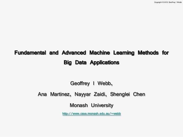 Copyright © 2013 Geoffrey I WebbFundamental and Advanced Machine Learning Methods for                 Big Data Application...