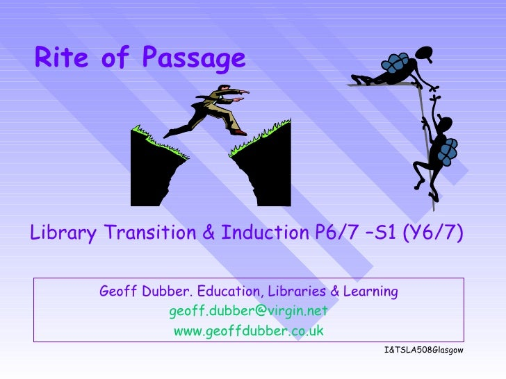 Rite of Passage Geoff Dubber. Education, Libraries & Learning [email_address] www.geoffdubber.co. uk Library Transition & ...