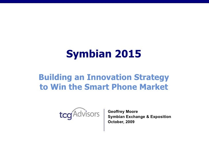 Symbian 2015 Building an Innovation Strategy to Win the Smart Phone Market Geoffrey Moore Symbian Exchange & Exposition Oc...