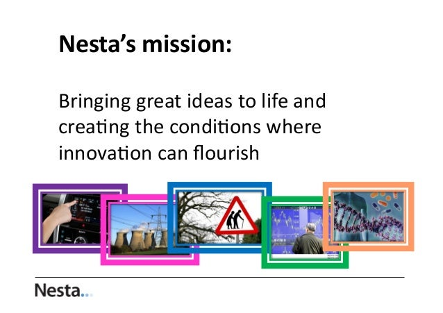 Nesta's	   mission:	   	    Bringing	   great	   ideas	   to	   life	   and	    crea0ng	   the	   condi0ons	   where	    i...