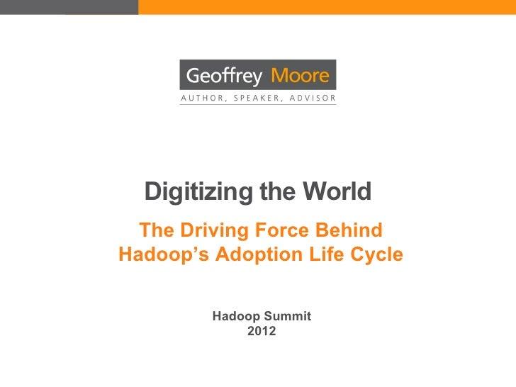 Digitizing the World  The Driving Force BehindHadoop's Adoption Life Cycle         Hadoop Summit             2012