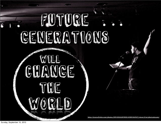 Change the world Future Generations http://www.(lickr.com/photos/30928442@N08/6588364947/sizes/l/in/photostream/ WILL Sund...