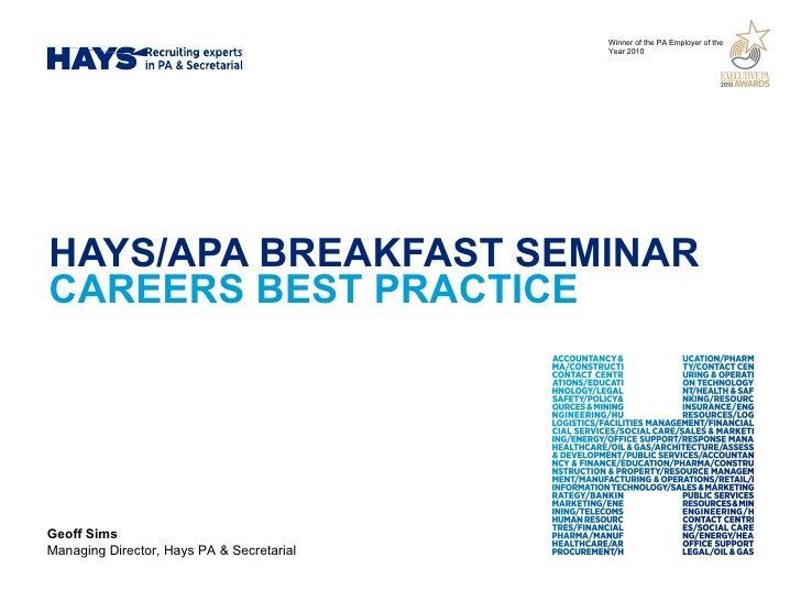 HAYS/APA BREAKFAST SEMINAR CAREERS BEST PRACTICE Geoff Sims Managing Director, Hays PA & Secretarial Winner of the PA Empl...