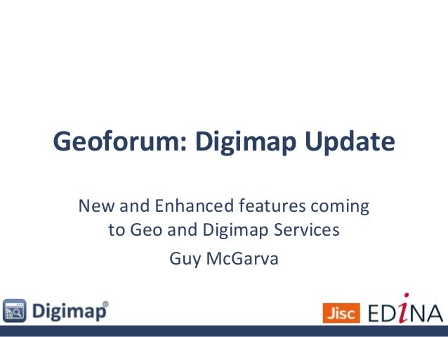 Geoforum: Digimap Update New and Enhanced features coming to Geo and Digimap Services Guy McGarva