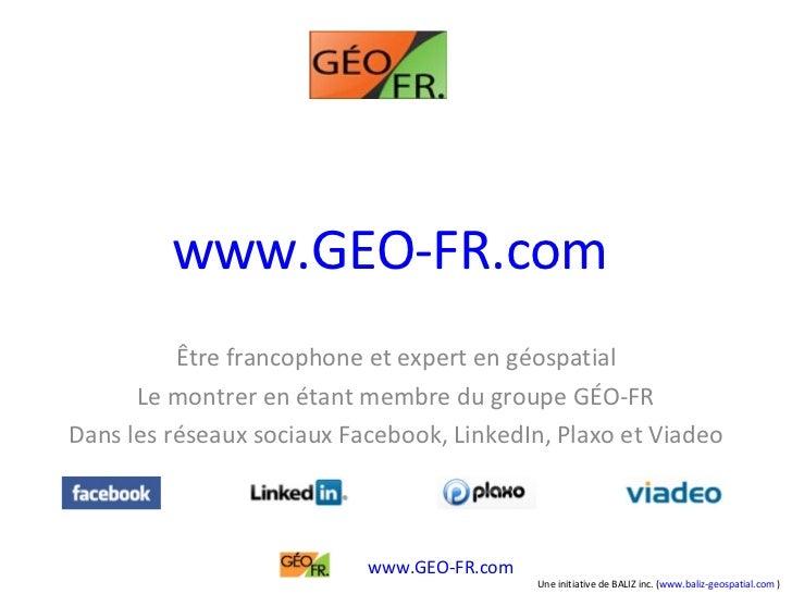 www.GEO-FR.com   Être francophone et expert en géospatial Le montrer en étant membre du groupe GÉO-FR Dans les réseaux soc...