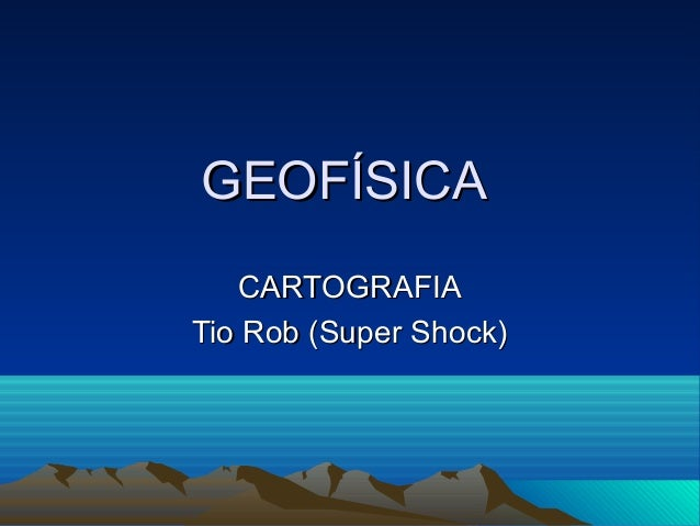 GEOFÍSICAGEOFÍSICACARTOGRAFIACARTOGRAFIATio Rob (Super Shock)Tio Rob (Super Shock)