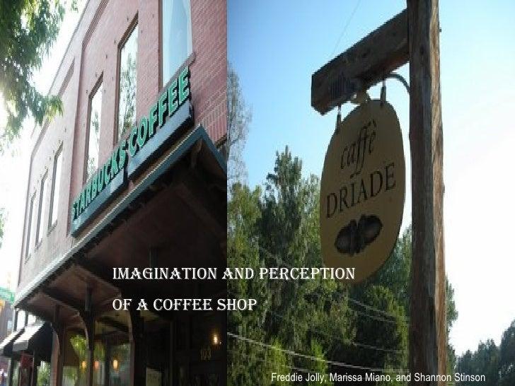 Imagination and Perception  of a Coffee Shop Freddie Jolly, Marissa Miano, and Shannon Stinson