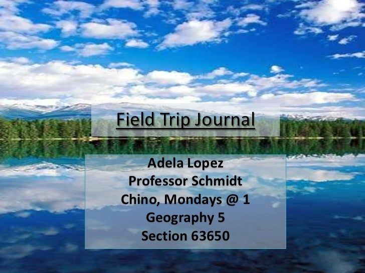 Field Trip Journal <br />Adela Lopez<br />Professor Schmidt<br />Chino, Mondays @ 1<br />Geography 5<br />Section 63650<br />