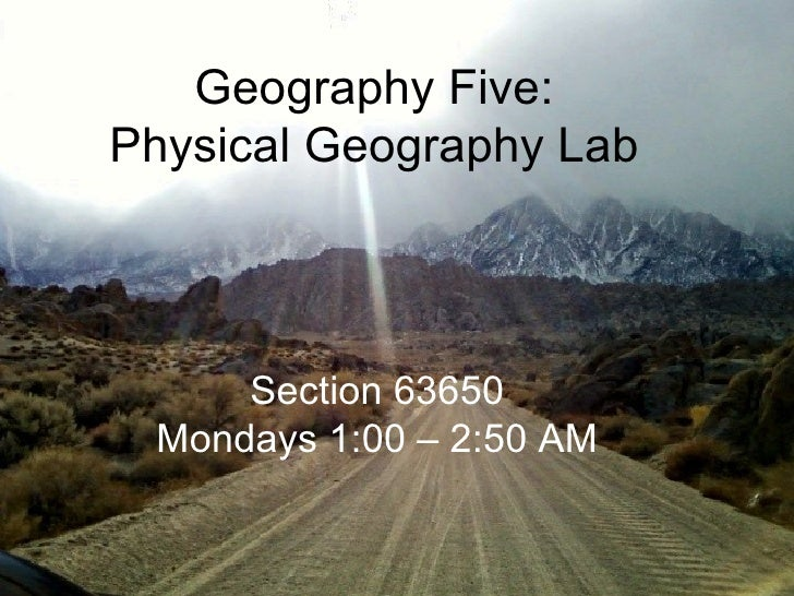 Section 63650 Mondays 1:00 – 2:50 AM Geography Five: Physical Geography Lab