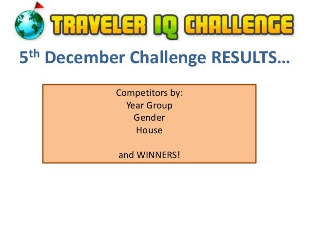 5th December Challenge RESULTS… Competitors by: Year Group Gender House and WINNERS!