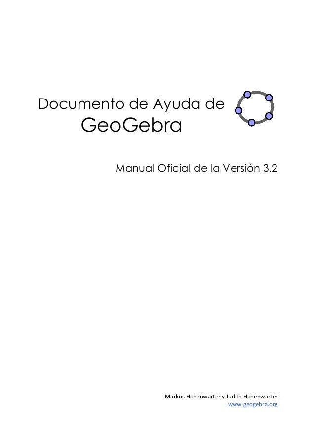 Documento de Ayuda deGeoGebraManual Oficial de la Versión 3.2MarkusHohenwarteryJudithHohenwarterwww.geogebra.org