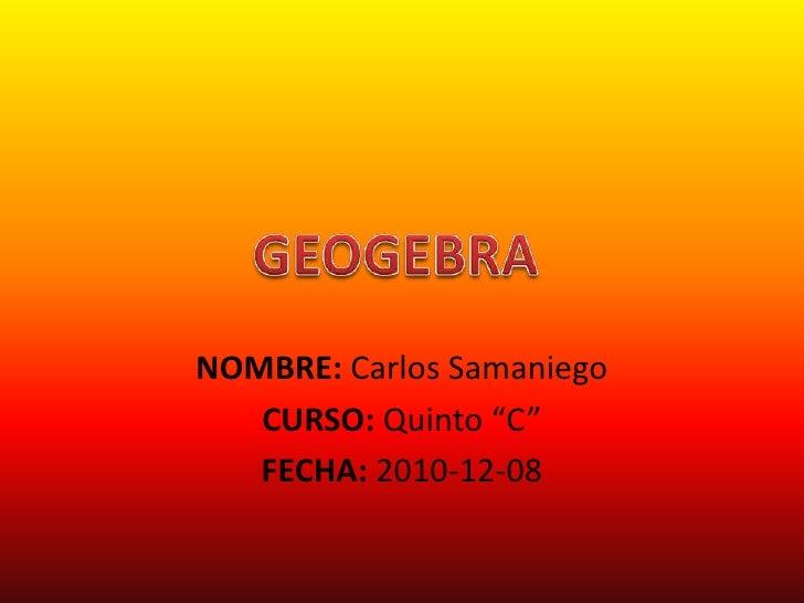 """NOMBRE: Carlos Samaniego<br />CURSO: Quinto """"C""""<br />FECHA: 2010-12-08<br />GEOGEBRA<br />"""