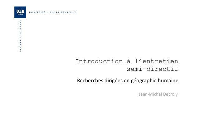 Introduction à l'entretien  semi-directif  Recherches  dirigées  en  géographie  humaine  Jean-‐Michel  Decroly
