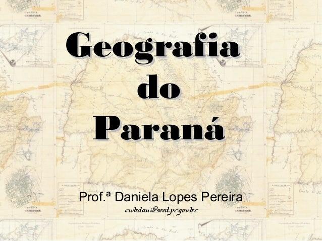 GGeeooggrraaffiiaa  ddoo  PPaarraannáá  Prof.ª Daniela Lopes Pereira  cwbdani@seed.pr.gov.br